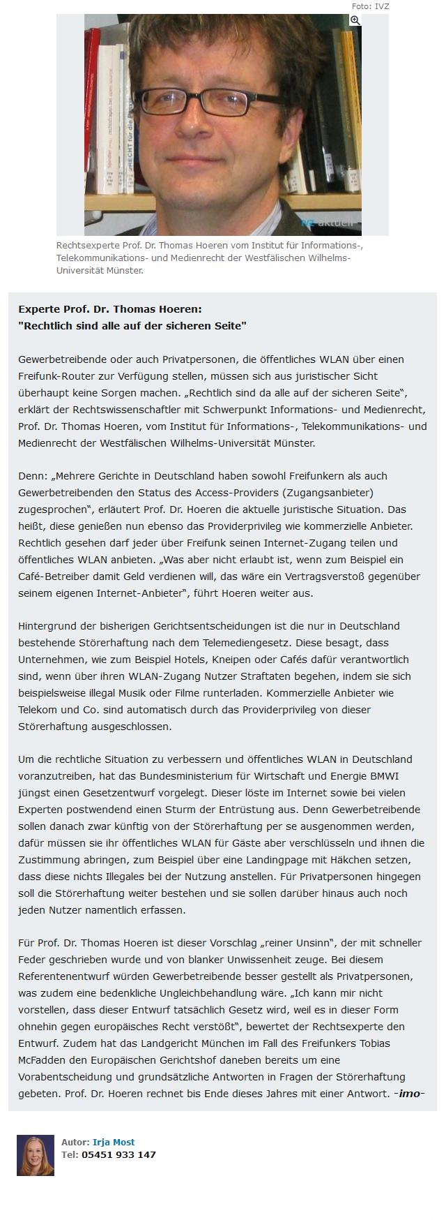 """Rechtsexperte Prof. Dr. Thomas Hoeren vom Institut für Informations-, Telekommunikations- und Medienrecht der Westfälischen Wilhelms- Universität Münster: """"Rechtlich sind alle auf der sicheren Seite"""" Gewerbetreibende oder auch Privatpersonen, die öffentliches WLAN über einen Freifunk-Router zur Verfügung stellen, müssen sich aus juristischer Sicht überhaupt keine Sorgen machen. """"Rechtlich sind da alle auf der sicheren Seite"""", erklärt der Rechtswissenschaftler mit Schwerpunkt Informations- und Medienrecht, Prof. Dr. Thomas Hoeren, vom Institut für Informations-, Telekommunikations- und Medienrecht der Westfälischen Wilhelms-Universität Münster. Denn: """"Mehrere Gerichte in Deutschland haben sowohl Freifunkern als auch Gewerbetreibenden den Status des Access-Providers (Zugangsanbieter) zugesprochen"""", erläutert Prof. Dr. Hoeren die aktuelle juristische Situation. Das heißt, diese genießen nun ebenso das Providerprivileg wie kommerzielle Anbieter. Rechtlich gesehen darf jeder über Freifunk seinen Internet-Zugang teilen und öffentliches WLAN anbieten. """"Was aber nicht erlaubt ist, wenn zum Beispiel ein Cafe-Betreiber damit Geld verdienen will, das wäre ein Vertragsverstoß gegenüber seinem eigenen Internet-Anbieter"""", führt Hoeren weiter aus. Hintergrund der bisherigen Gerichtsentscheidungen ist die nur in Deutschland bestehende Störerhaftung nach dem Telemediengesetz. Diese besagt, dass Unternehmen, wie zum Beispiel Hotels, Kneipen oder Cafes dafür verantwortlich sind, wenn über ihren WLAN-Zugang Nutzer Straftaten begehen, indem sie sich beispielsweise illegal Musik oder Filme runterladen. Kommerzielle Anbieter wie Telekom und Co. sind automatisch durch das Providerprivileg von dieser Störerhaftung ausgeschlossen. Um die rechtliche Situation zu verbessern und öffentliches WLAN in Deutschland voranzutreiben, hat das Bundesministerium für Wirtschaft und Energie BMWI jüngst einen Gesetzentwurf vorgelegt. Dieser löste im Internet sowie bei vielen Experten postwendend einen Sturm"""